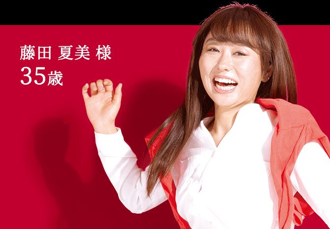 藤田 夏美 様 35歳